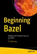 Beginning Bazel: Building and Testing for Java, Go, and More