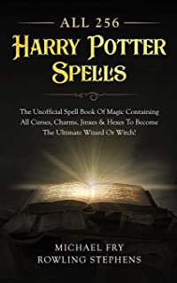 All 256 Harry Potter Spells - The Unofficial Spell Book Of Magic Containing All Curses, Charms, Jinxes & Hexes To Become The Ultimate Wizard Or Witch!
