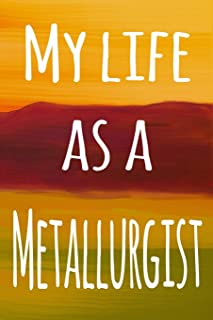 My Life as a Metallurgist: The perfect gift for the professional in your life - 119 page lined journal