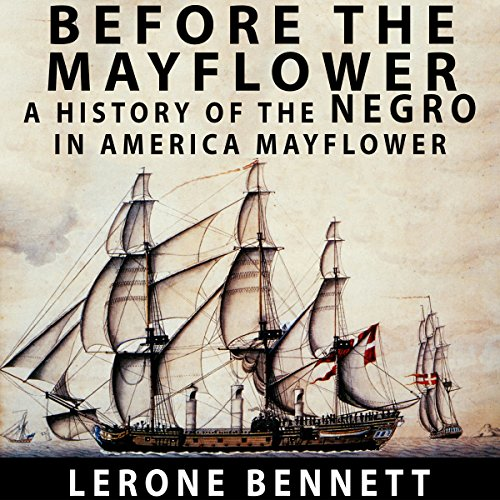 Before the Mayflower     A History of the Negro in America, 1619-1962              By:                                                                                                                                 Lerone Bennett                               Narrated by:                                                                                                                                 John Riddle                      Length: 11 hrs and 42 mins     32 ratings     Overall 4.8