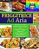 friggitrice ad aria: ricette sane per facili & gustosi piatti per friggere, cuocere, infornare e grigliare rapidamente. inclusi consigli per un perfetto utilizzo e migliori oli da usare.