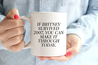 GANTEE - If Britney Survived 2007 You Can Make it Through Today Coffee Mug   Britney Spears   BFF Gift   Adulting   Cute Mugs Funny   Made It Through MUG 15oz