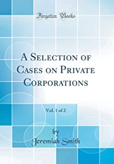 A Selection of Cases on Private Corporations, Vol. 1 of 2 (Classic Reprint)