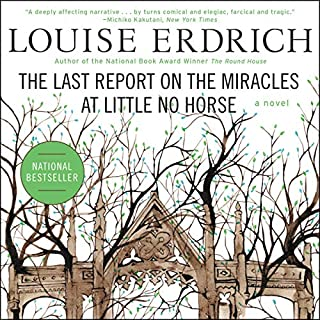 The Last Report on the Miracles at Little No Horse                   By:                                                                                                                                 Louise Erdrich                               Narrated by:                                                                                                                                 Anna Fields                      Length: 14 hrs and 11 mins     434 ratings     Overall 4.2