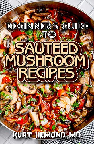 Beginners Guide To Sauteed Mushroom Recipes: 1001 Delicious Sauteed Mushroom Recipes! (English Edition)