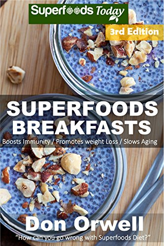 Superfoods Breakfasts: Over 60 Quick & Easy Gluten Free Low Cholesterol Whole Foods Recipes full of Antioxidants & Phytochemicals (Natural Weight Loss Transformation Book 96)