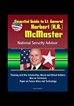 Essential Guide to Lt. General Herbert (H.R.) McMaster, National Security Advisor: Thinking and War Scholarship, Moral and Ethical Soldiers, War on Terrorism, Paper on Future Wars and Technology
