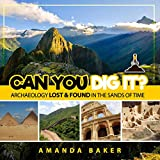 Can YOU Dig It?: Archaeology Lost & Found in the Sands of Time: 1