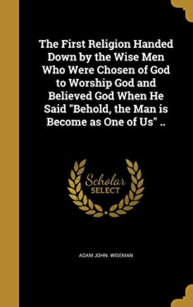 The First Religion Handed Down by the Wise Men Who Were Chosen of God to Worship God and Believed God When He Said Behold, the Man Is Become as One of Us ..