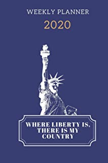 Where Liberty Is, There Is My Country Weekly Planner 2020: Schedule / Appointment / Habit Tracker / To-Do List / Calendar/...