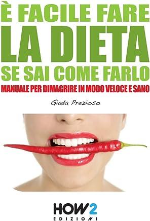È FACILE FARE LA DIETA SE SAI COME FARLO. Manuale per dimagrire in modo veloce e sano (HOW2 Edizioni Vol. 21)