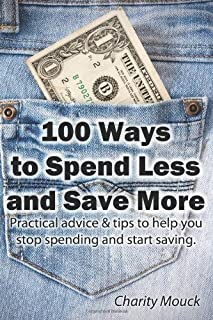 100 Ways to Spend Less and Save More: Practical advice & tips to help you stop spending and start saving. by Charity Mouck (10-Apr-2013) Paperback
