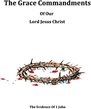 The Grace Commandments Of Our Lord Jesus Christ: Evidence of 1 John