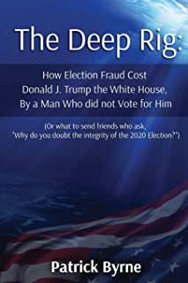 The Deep Rig: How Election Fraud Cost Donald J. Trump the White House, By a Man Who did not Vote for Him: (or what to send...