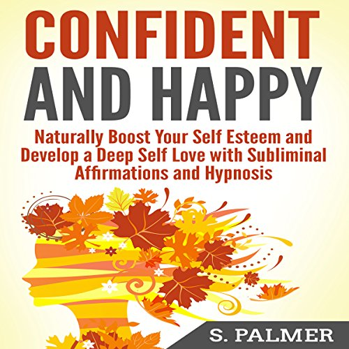 Confident and Happy: Naturally Boost Your Self-Esteem and Develop a Deep Self-Love with Subliminal Affirmations and Hypnosis audiobook cover art