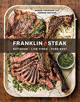 Franklin Steak: Dry-Aged. Live-Fired. Pure Beef. [A Cookbook] by [Aaron Franklin, Jordan Mackay]