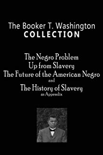 The Booker T. Washington Collection: The Negro Problem, Up from Slavery, The Future of the American Negro, The History of ...