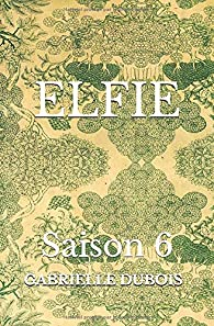 ELFIE - Saison 6 par Gabrielle Dubois