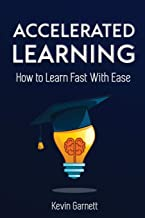 Accelerated Learning: How to Learn Fast: Effective Advanced Learning Techniques to Improve Your Memory, Save Time and Be More Productive