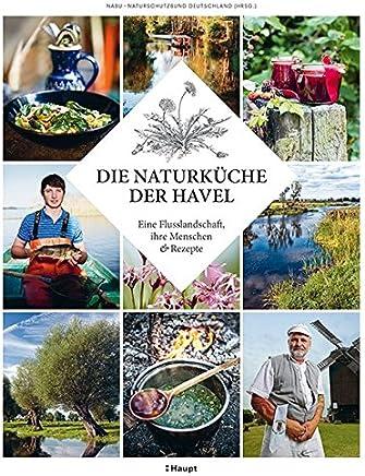 Die Naturküche der Havel: Eine Flusslandschaft, ihre Menschen und Rezepte
