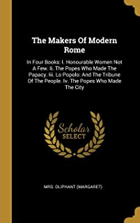 The Makers of Modern Rome: In Four Books: I. Honourable Women Not a Few. II. the Popes Who Made the Papacy. III. Lo Popolo...