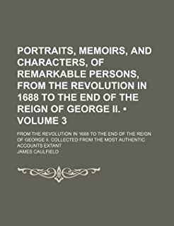 Portraits, Memoirs, and Characters, of Remarkable Persons, from the Revolution in 1688 to the End of the Reign of George I...