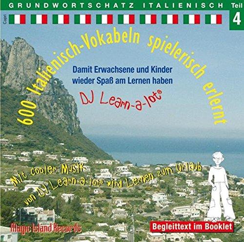 600 Italienisch-Vokabeln spielerisch erlernt - Grundwortschatz Teil 4: Damit wir und unsere Kinder wieder Spaß am Lernen haben. Mit cooler Musik von ... von DJ Learn-a-lot wird Lernen zum Urlaub