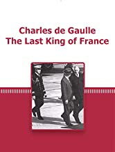 Charles de Gaulle The Last King of France