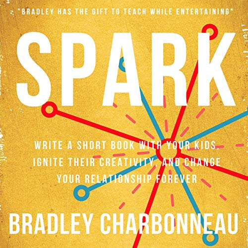 Spark: Write a Short Book with Your Kids, Ignite Their Creativity, and Change Your Relationship Forever cover art