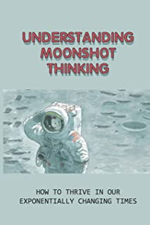 Understanding Moonshot Thinking: How To Thrive In Our Exponentially Changing Times: How To Innovate Your Business With The...