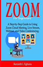 ZOOM For Beginners: A Step-by-Step Guide to Using Zoom Cloud Meeting, Live Stream, Webinar, and Video Conferencing.