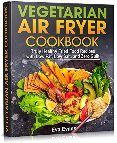 VEGETARIAN AIR FRYER COOKBOOK: Truly Healthy Fried Food Recipes with Low Fat, Low Salt, and Zero Guilt (HEALTH, DIETS & WEIGHT LOSS)