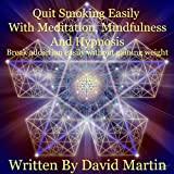 Quit Smoking Easily with Meditation, Mindfulness and Hypnosis: Easily Break Addiction Without Gain Weight Using Meditation Mindfulness and Hypnosis