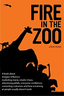 Fire in the Zoo: A book about shopper influence, marketing mania, retailer chaos, advertising pitfalls, consumer confidence, converting customers and how screaming at people usually doesn't work.