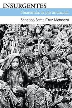 Insurgentes. Guatemala, la paz arrrancada de [Santiago Santa Cruz Mendoza]
