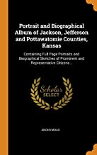 Portrait and Biographical Album of Jackson, Jefferson and Pottawatomie Counties, Kansas: Containing Full Page Portraits and Biographical Sketches of Prominent and Representative Citizens ..