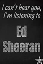 I can't hear you, I'm listening to Ed Sheeran creative writing lined journal: Promoting band fandom and music creativity through journaling…one day at a time (Bands series)