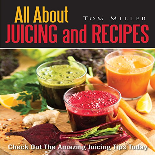 All About Juicing and Recipes audiobook cover art