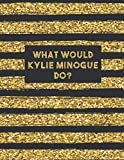 What Would Kylie Minogue Do?: Large LINED Notebook Journal For School Work Office | Workbook Diary For One and Only Fans | Black Gold Lines
