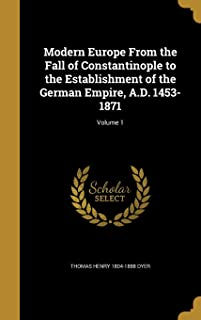 Modern Europe from the Fall of Constantinople to the Establishment of the German Empire, A.D. 1453-1871; Volume 1