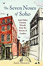 The Seven Noses of Soho: And 191 Other Curious Details from the Streets of London