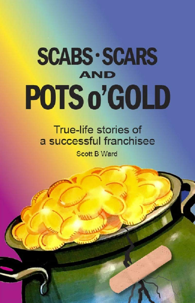 Scabs, Scars and Pots o'Gold: True-Life Stories of a Successful Franchisee