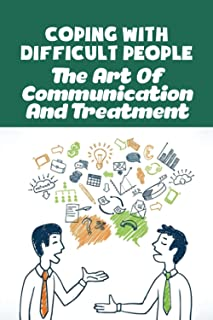 Coping With Difficult People: The Art Of Communication And Treatment: Tips For Dealing With Difficult People