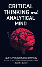 Critical Thinking and Analytical Mind: The Art of Making Decisions and Solving Problems. Think Clearly, Avoid Cognitive Bi...