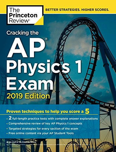 Cracking the AP Physics 1 Exam, 2019 Edition: Practice Tests & Proven Techniques to Help You Score a 5 (College Test Preparation)