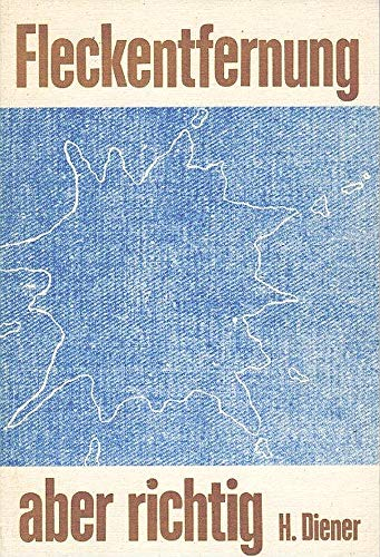 Fleckentfernung aber richtig. Praktische Anleitung zum Entfernen von Flecken aus Textilien, Holz, Leder, Metall, Polstermöbeln, Teppichen u.a. im Haushalt