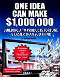 One Idea Can Make $1,000,000: Building a TV products fortune is easier than you think!