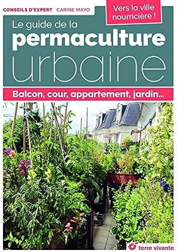 Le guide de la permaculture urbaine : Balcon, cour, appartement, jardin...