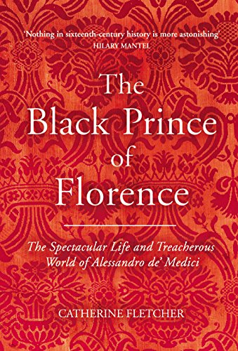 The Black Prince of Florence: The Spectacular Life and Treacherous World of Alessandro de' Medici (English Edition)