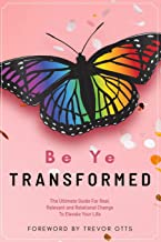 Be Ye Transformed: The Ultimate Guide For Real, Relevant, and Relational Change To Elevate Your Life